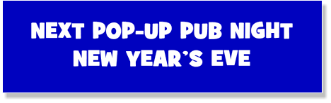 NEXT POP-UP PUB NIGHT NEW YEAR'S EVE
