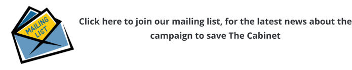 Click here to join our mailing list, for the latest news about the campaign to save The Cabinet