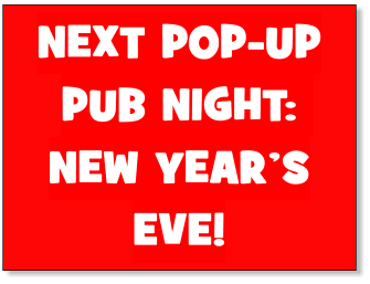 NEXT POP-UP PUB NIGHT: NEW YEAR'S EVE!