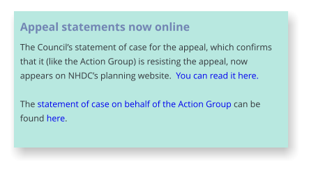 Appeal statements now online The Council's statement of case for the appeal, which confirms that it (like the Action Group) is resisting the appeal, now appears on NHDC's planning website.  You can read it here.  The statement of case on behalf of the Action Group can be found here.