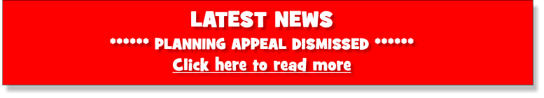 LATEST NEWS ****** PLANNING APPEAL DISMISSED ****** Click here to read more
